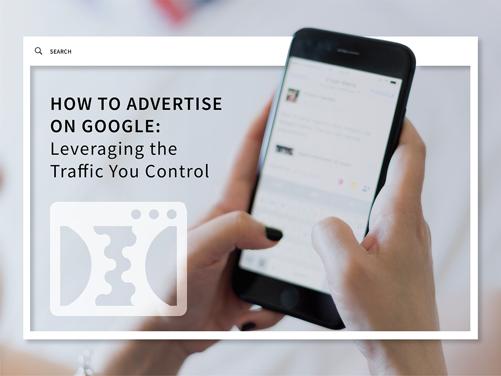 How to Advertise on Google: Leveraging the Traffic You Control