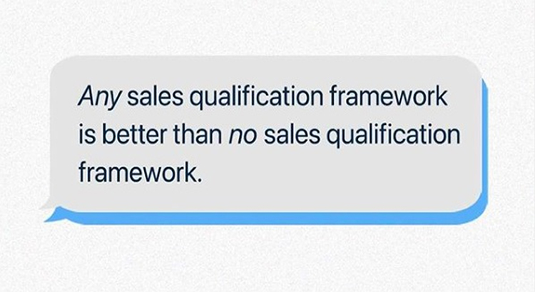 Use a Sales Qualification Framework, Any sales qualification framework is better than no sales qualification framework, quote.